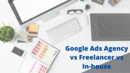 Google Ads Agency vs Freelancer vs In-house